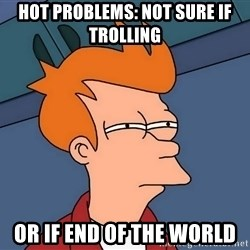 Futurama Fry - Hot problems: not sure if trolling or if end of the world