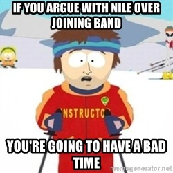 Bad time ski instructor 1 - If you argue with nile over joining band you're going to have a bad time