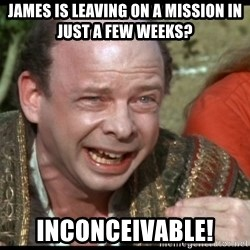 inconceivable - JAMES IS LEAVING ON A MISSION IN JUST A FEW WEEKS? iNCONCEIVABLE!