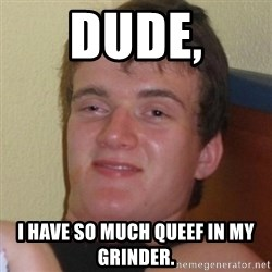 Really highguy - dude, i have so much queef in my grinder.