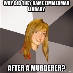 Musically Oblivious 8th Grader - why did they name zimmerman library after a murderer?