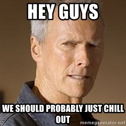 Clint Eastwood - Hey guys we should probably just chill out