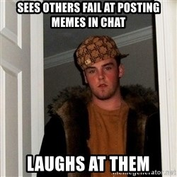 Scumbag Steve - sees others fail at posting memes in chat laughs at them