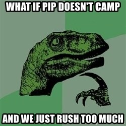 Philosoraptor - what if pip doesn't camp and we just rush too much