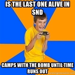Annoying Gamer Kid - is the last one alive in snd camps with the bomb until time runs out