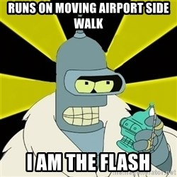 Bender IMHO - runs on moving airport side walk i am the flash