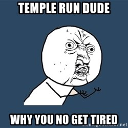 Y U No - temple run dude WHY YOU NO GET TIRED