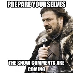 Winter is Coming - prepare yourselves the snow comments are coming