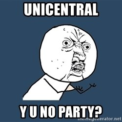 Y U No - Unicentral y u no party?