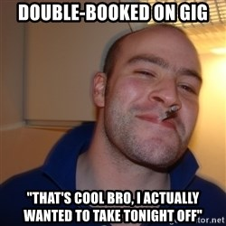 """Good Guy Greg - Double-Booked on gig """"that's cool bro, i actually wanted to take tonight off"""""""