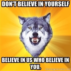 Courage Wolf - Don't believe in yourself Believe in us who believe in you.