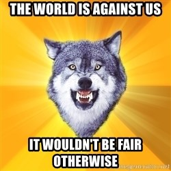 Courage Wolf - The WORLD IS AGAINST US It wouldn't be fair otherwise