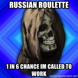 Scytheman - Russian roulette 1 in 6 chance im called to work
