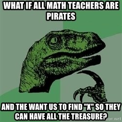 """Philosoraptor - What if all math teachers are pirates and the want us to find """"X"""" so they can have all the treasure?"""