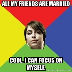 Non Jealous Girl - all my friends are married cool. i can focus on myself.