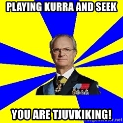 King of Sweden - Playing kurra and seek you are tjuvkiking!