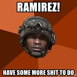 Sgt. Foley - RAmirez! have some more shit to do