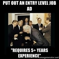 "Rich Men Laughing - put out an entry level job ad ""Requires 5+ years experience"""