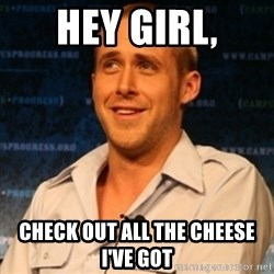 Typographer Ryan Gosling - Hey girl, check out all the cheese i've got