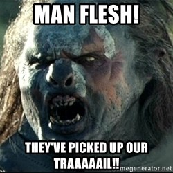 Uruk hai - MAN Flesh! They've picked up our traaaaail!!