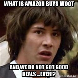 Conspiracy Keanu - what is Amazon Buys Woot and we do not got good deals ...EVER!?