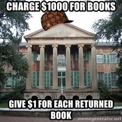 Scumbag College - charge $1000 for books give $1 for each returned book