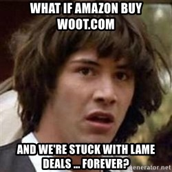 Conspiracy Keanu - what if amazon buy woot.com and we're stuck with lame deals ... forever?