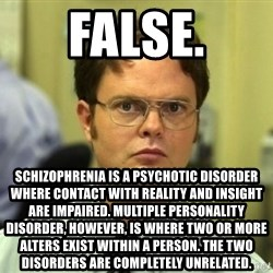 Dwight Meme - FALSE. Schizophrenia is a psychotic disorder where contact with reality and insight are impaired. Multiple personality disorder, however, is where two or more alters exist within a person. the two disorders are completely unrelated.