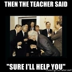 """Rich Men Laughing - Then the teacher said """"sure i'll help you"""""""