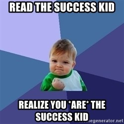 Success Kid - read the success kid  realize you *are* the success kid