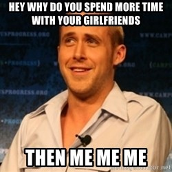Typographer Ryan Gosling - Hey why do you spend more time with your girlfriends  THEN me me Me