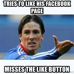 Fernando Torres - Tries to like his facebook page Misses the like button