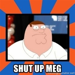Shut up Meg - shut up meg