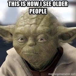 Master Yoda - this is how i see older people