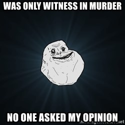 Forever Alone - was only witness in murder no one asked my opinion