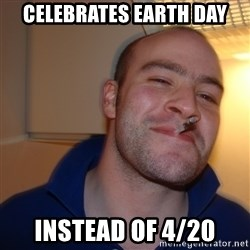 Good Guy Greg - celebrates earth day instead of 4/20