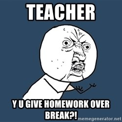 Y U No - teacher  y u give homework over break?!