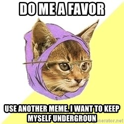 Hipster Kitty - do me a favor use another meme. i want to keep myself undergroun