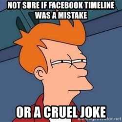 Futurama Fry - not sure if facebook timeline was a mistake or a cruel joke