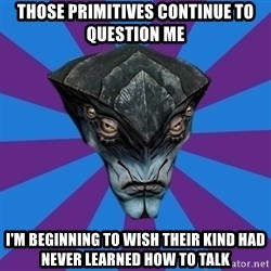 Javik the Prothean - Those primitives continue to question me i'm beginning to wish their kind had never learned how to talk