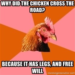 Anti Joke Chicken - why did the chicken cross the road? Because it has legs, and free will