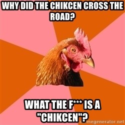 """Anti Joke Chicken - Why did the chikcen cross the road? What the f*** is a """"chikcen""""?"""