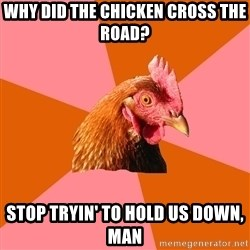 Anti Joke Chicken - Why did the chicken cross the road? Stop tryin' to hold us down, man