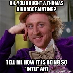 """Willy Wonka - Oh, you bought a thomas kinkade painting? Tell me how it is being so """"into"""" art"""