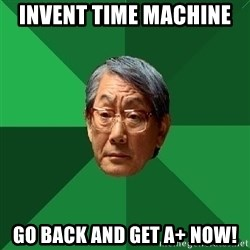 High Expectations Asian Father - invent time machine  go back and get a+ now!