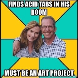 Oblivious Parents - Finds acid tabs in his room must be an art project
