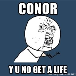 Y U No - Conor  y u no get a life