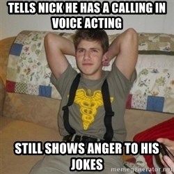Jake Bell: Stoner - tells nick he has a calling in voice acting still shows anger to his jokes