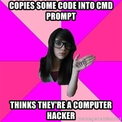 Idiot Nerd Girl - Copies some code into cmd prompt thinks they're a computer hacker