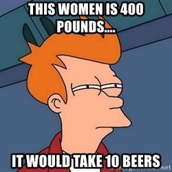 Futurama Fry - this women is 400 pounds.... It would take 10 beers